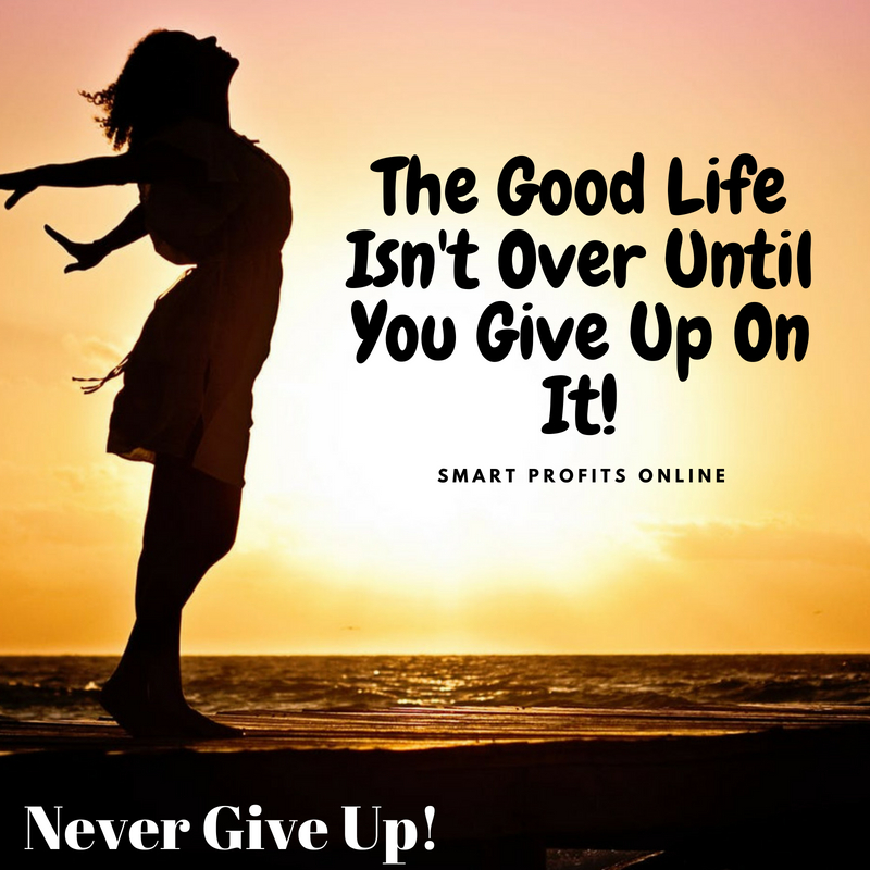 The Good Life Isn't Over Until You Give Up On It.
